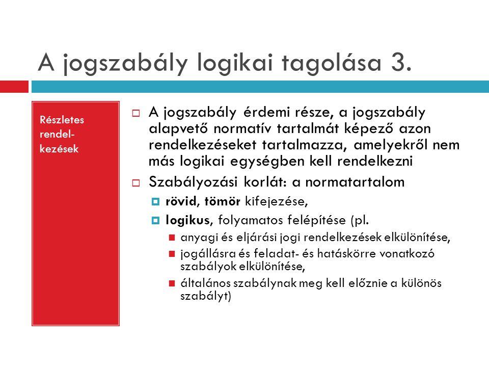 A jogszabály logikai tagolása 3. Részletes rendel- kezések  A jogszabály érdemi része, a jogszabály alapvető normatív tartalmát képező azon rendelkez