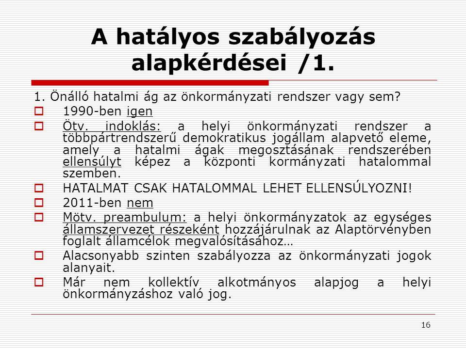 16 A hatályos szabályozás alapkérdései /1. 1. Önálló hatalmi ág az önkormányzati rendszer vagy sem?  1990-ben igen  Ötv. indoklás: a helyi önkormány