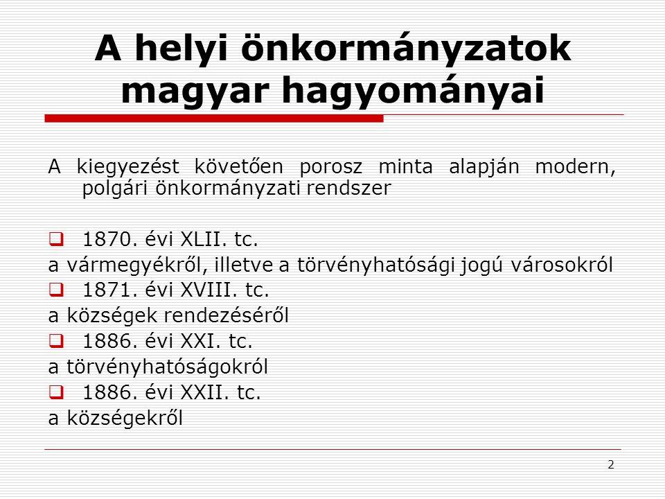 2 A helyi önkormányzatok magyar hagyományai A kiegyezést követően porosz minta alapján modern, polgári önkormányzati rendszer  1870. évi XLII. tc. a