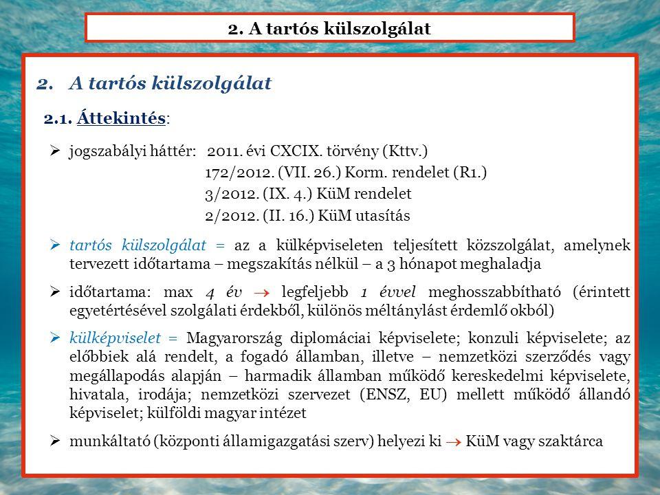 2. A tartós külszolgálat 2.1. Áttekintés:  jogszabályi háttér: 2011. évi CXCIX. törvény (Kttv.) 172/2012. (VII. 26.) Korm. rendelet (R1.) 3/2012. (IX
