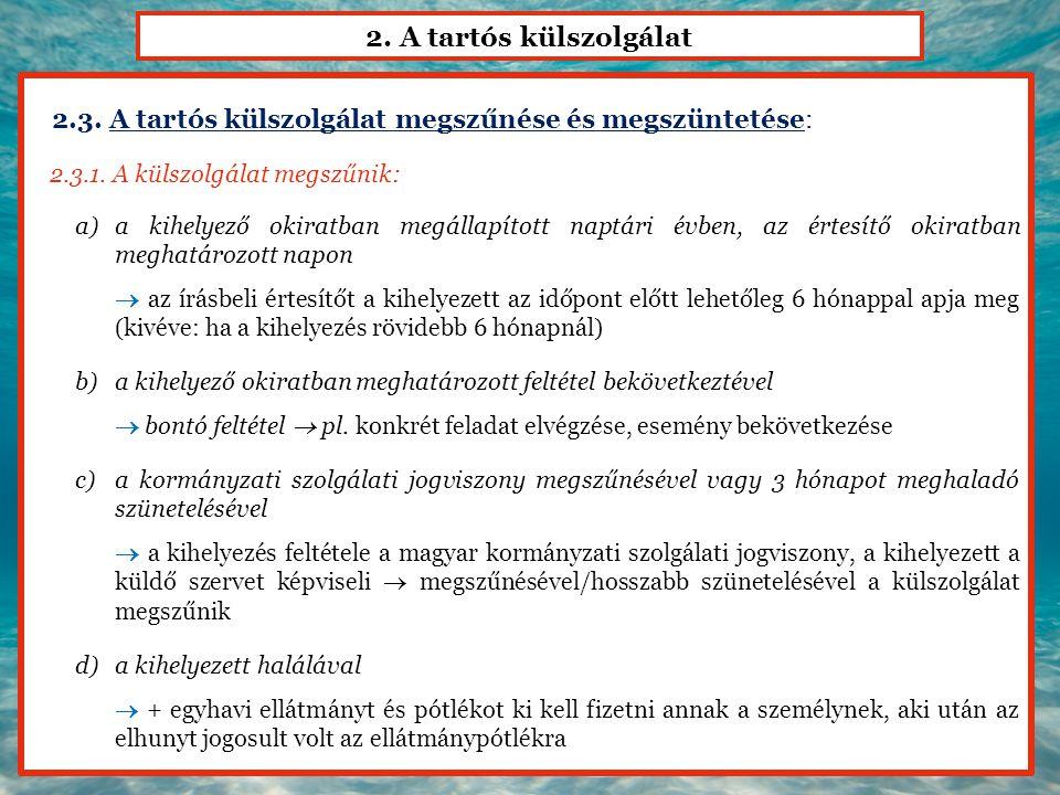 2. A tartós külszolgálat 2.3. A tartós külszolgálat megszűnése és megszüntetése: 2.3.1. A külszolgálat megszűnik: a)a kihelyező okiratban megállapítot