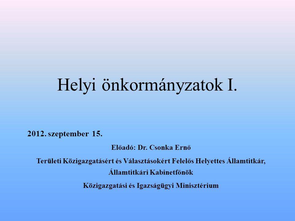 Helyi önkormányzatok I. 2012. szeptember 15. Előadó: Dr. Csonka Ernő Területi Közigazgatásért és Választásokért Felelős Helyettes Államtitkár, Államti
