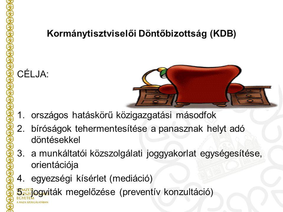 Kormánytisztviselői Döntőbizottság (KDB) CÉLJA: 1.országos hatáskörű közigazgatási másodfok 2.bíróságok tehermentesítése a panasznak helyt adó döntésekkel 3.a munkáltatói közszolgálati joggyakorlat egységesítése, orientációja 4.egyezségi kísérlet (mediáció) 5.jogviták megelőzése (preventív konzultáció)