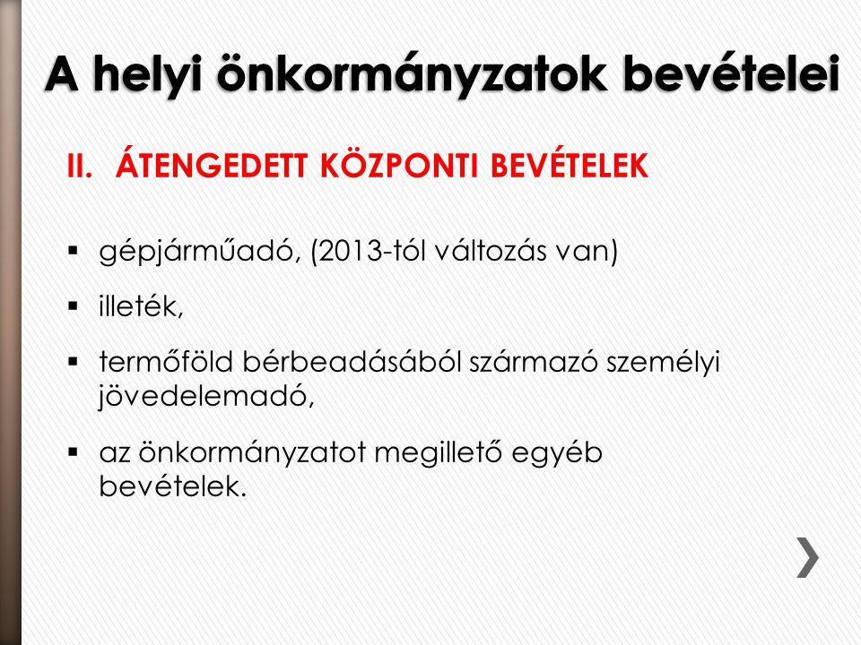 II.ÁTENGEDETT KÖZPONTI BEVÉTELEK  gépjárműadó, (2013-tól változás van)  illeték,  termőföld bérbeadásából származó személyi jövedelemadó,  az önko