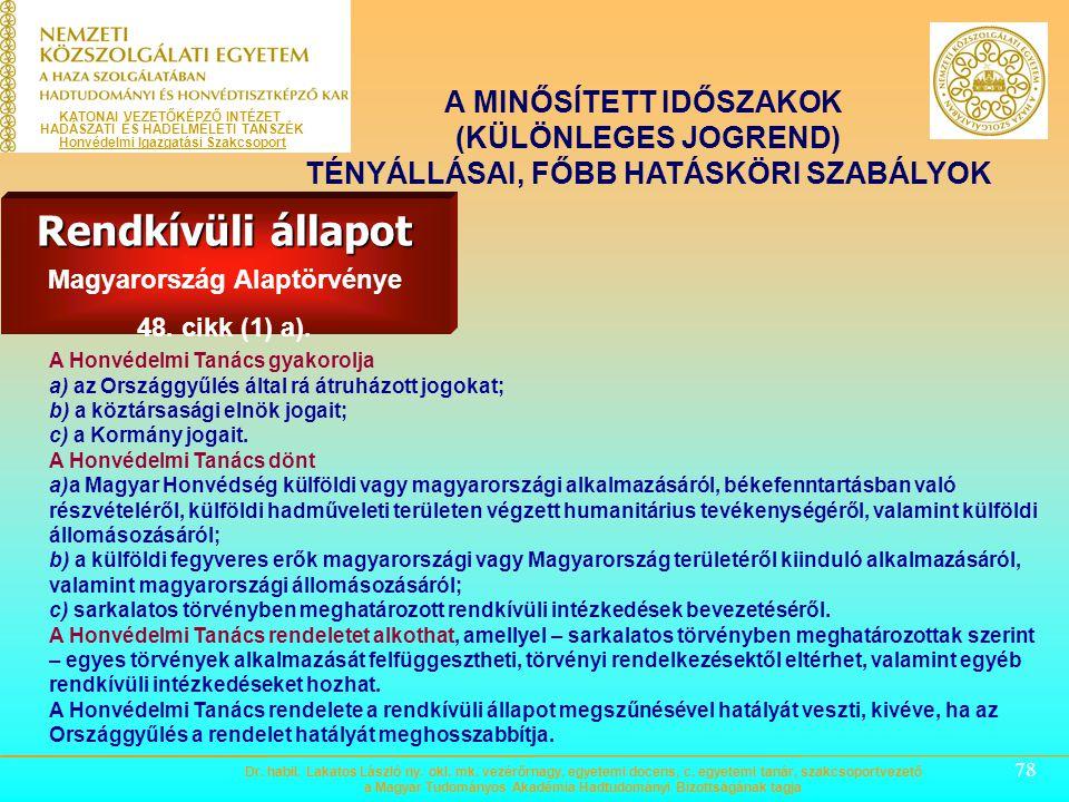 77 A MINŐSÍTETT IDŐSZAKOK (KÜLÖNLEGES JOGREND) TÉNYÁLLÁSAI, FŐBB HATÁSKÖRI SZABÁLYOK Rendkívüli állapot Magyarország Alaptörvénye 48. cikk (1) a). A H
