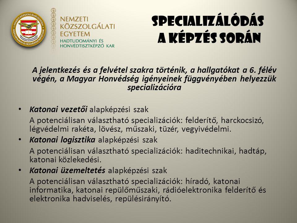 Specializálódás a képzés során A jelentkezés és a felvétel szakra történik, a hallgatókat a 6. félév végén, a Magyar Honvédség igényeinek függvényében