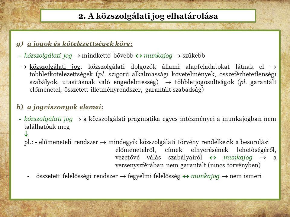 2. A közszolgálati jog elhatárolása g)a jogok és kötelezettségek köre: -közszolgálati jog  mindkettő bővebb  munkajog  szűkebb  közszolgálati jog: