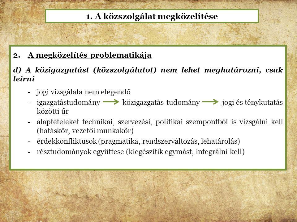 2.A megközelítés problematikája d) A közigazgatást (közszolgálatot) nem lehet meghatározni, csak leírni -jogi vizsgálata nem elegendő -igazgatástudomá