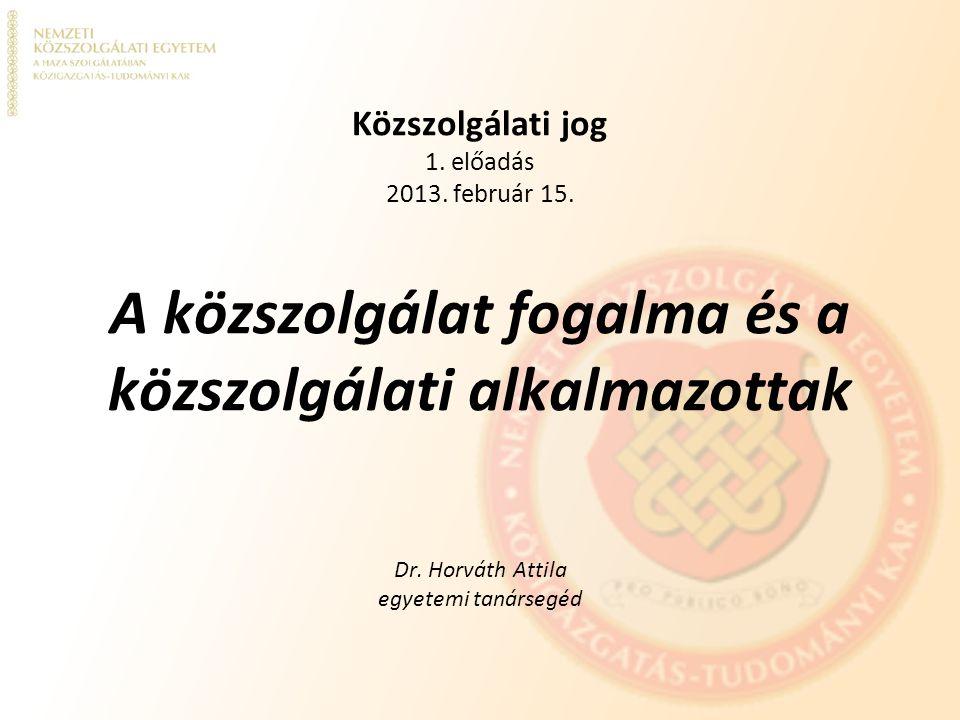 Közszolgálati jog 1. előadás 2013. február 15. A közszolgálat fogalma és a közszolgálati alkalmazottak Dr. Horváth Attila egyetemi tanársegéd