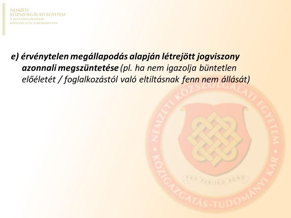 e) érvénytelen megállapodás alapján létrejött jogviszony azonnali megszüntetése (pl. ha nem igazolja büntetlen előéletét / foglalkozástól való eltiltá