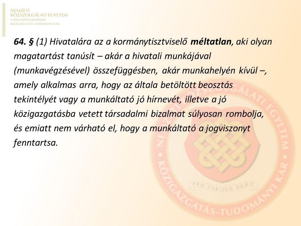 64. § (1) Hivatalára az a kormánytisztviselő méltatlan, aki olyan magatartást tanúsít – akár a hivatali munkájával (munkavégzésével) összefüggésben, a