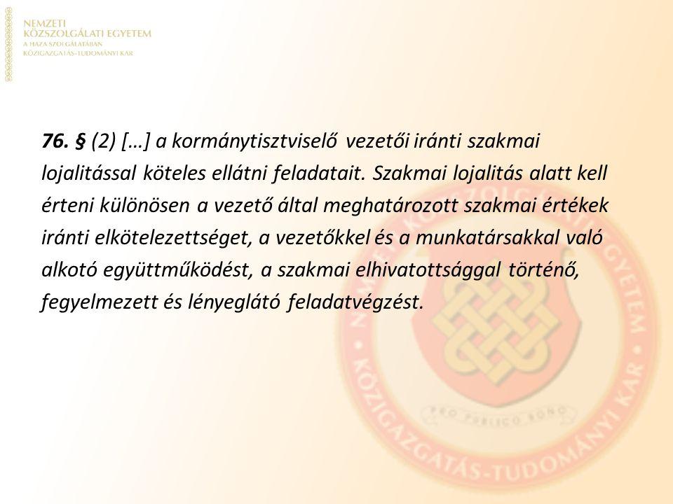 76. § (2) […] a kormánytisztviselő vezetői iránti szakmai lojalitással köteles ellátni feladatait. Szakmai lojalitás alatt kell érteni különösen a vez