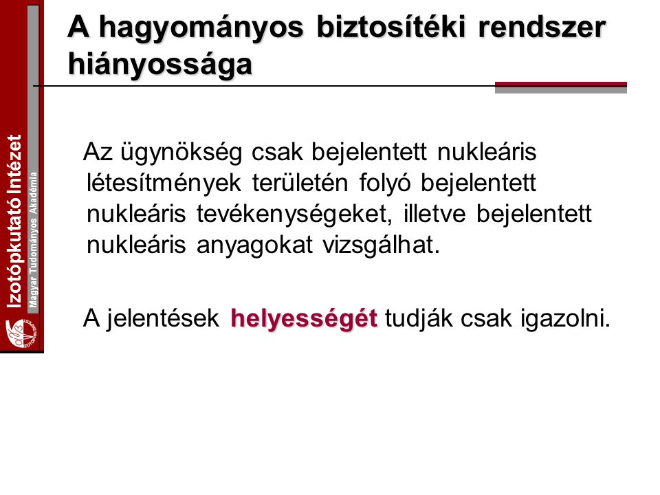 Izotópkutató Intézet Magyar Tudományos Akadémia A hagyományos biztosítéki rendszer hiányossága Az ügynökség csak bejelentett nukleáris létesítmények területén folyó bejelentett nukleáris tevékenységeket, illetve bejelentett nukleáris anyagokat vizsgálhat.