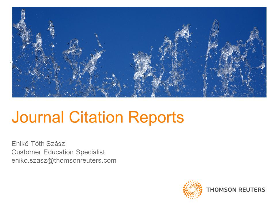 Journal Citation Reports Enikő Tóth Szász Customer Education Specialist eniko.szasz@thomsonreuters.com