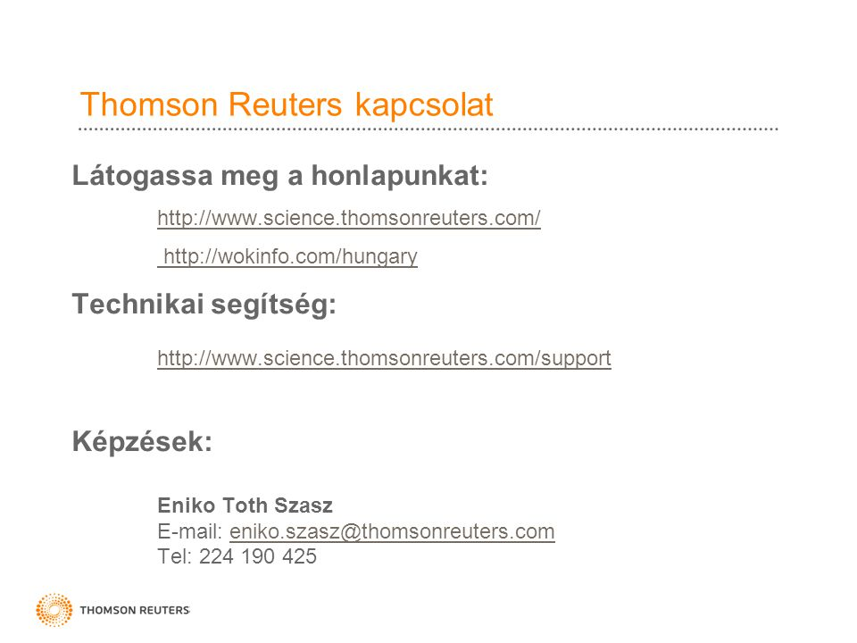 Thomson Reuters kapcsolat Látogassa meg a honlapunkat: http://www.science.thomsonreuters.com/ http://wokinfo.com/hungary Technikai segítség: http://www.science.thomsonreuters.com/support Képzések: Eniko Toth Szasz E-mail: eniko.szasz@thomsonreuters.comeniko.szasz@thomsonreuters.com Tel: 224 190 425
