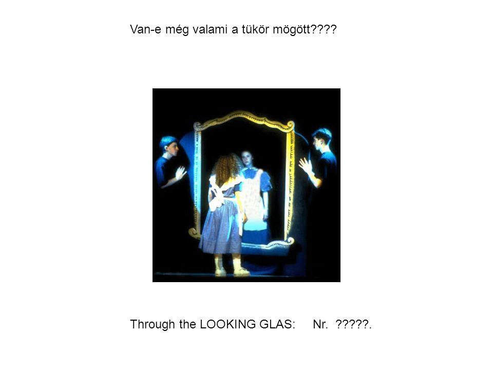 Through the LOOKING GLAS: Nr. ?????. Van-e még valami a tükör mögött????