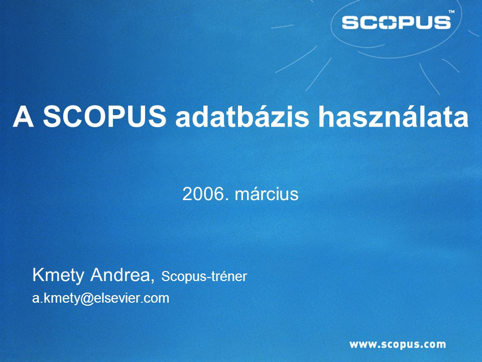 A SCOPUS adatbázis használata 2006. március Kmety Andrea, Scopus-tréner a.kmety@elsevier.com