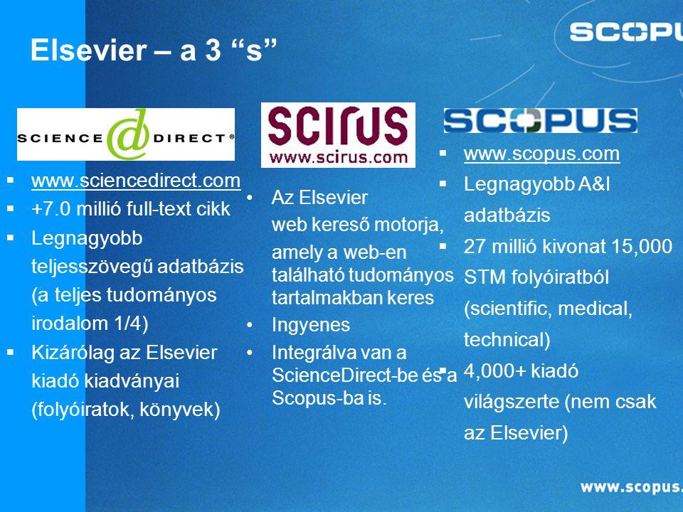  www.scopus.com  Legnagyobb A&I adatbázis  27 millió kivonat 15,000 STM folyóiratból (scientific, medical, technical)  4,000+ kiadó világszerte (nem csak az Elsevier)  www.sciencedirect.com  +7.0 millió full-text cikk  Legnagyobb teljesszövegű adatbázis (a teljes tudományos irodalom 1/4)  Kizárólag az Elsevier kiadó kiadványai (folyóiratok, könyvek) Az Elsevier web kereső motorja, amely a web-en található tudományos tartalmakban keres Ingyenes Integrálva van a ScienceDirect-be és a Scopus-ba is.