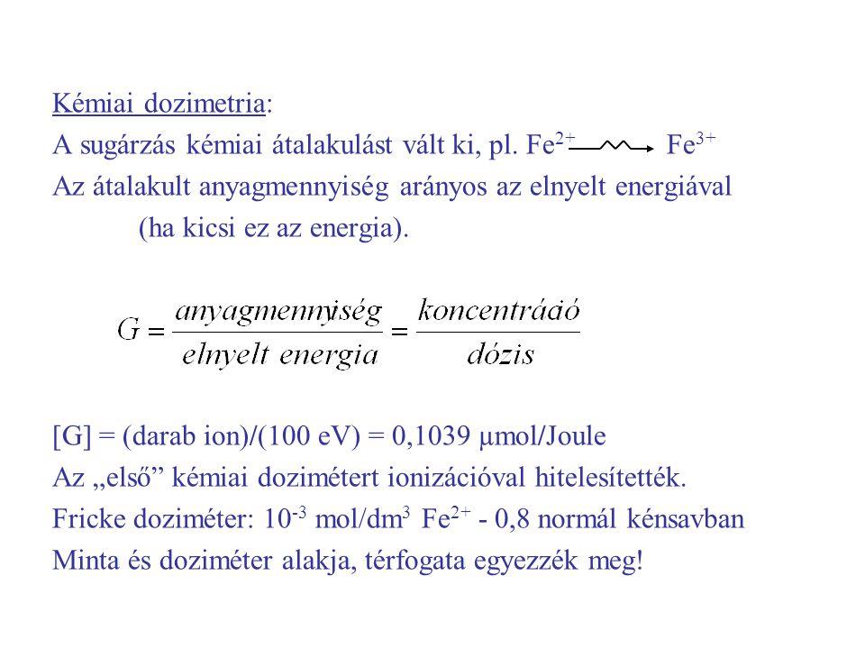 Kémiai dozimetria: A sugárzás kémiai átalakulást vált ki, pl. Fe 2+ Fe 3+ Az átalakult anyagmennyiség arányos az elnyelt energiával (ha kicsi ez az en