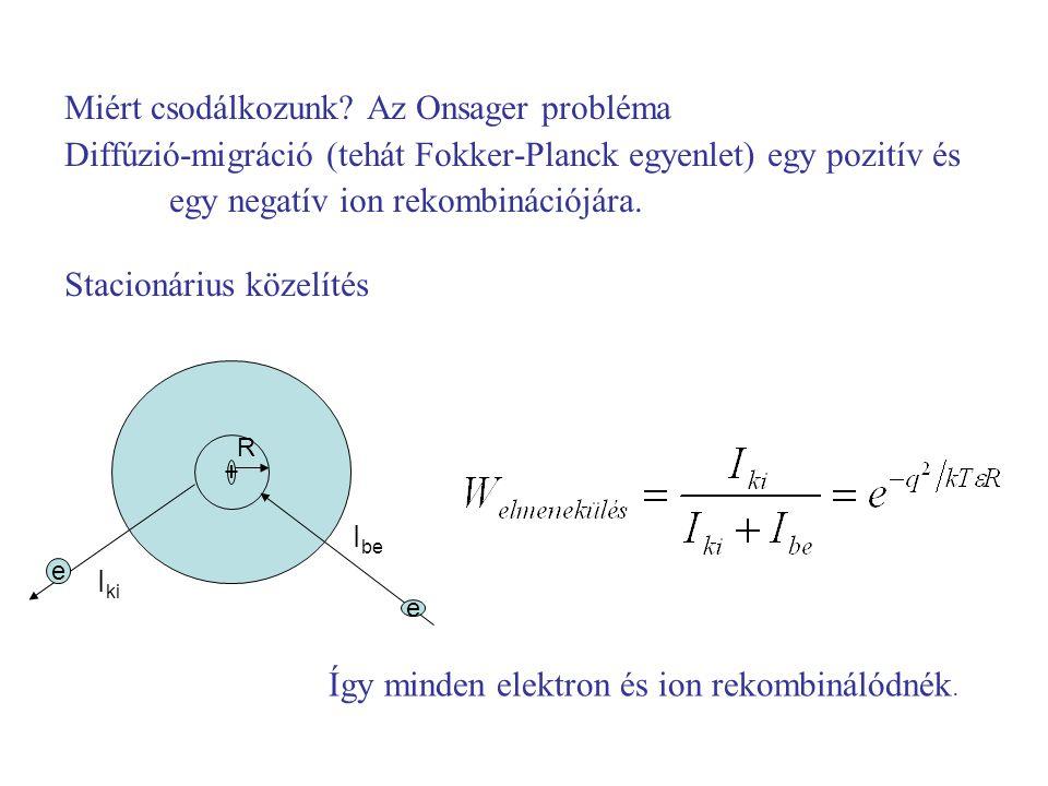 Miért csodálkozunk? Az Onsager probléma Diffúzió-migráció (tehát Fokker-Planck egyenlet) egy pozitív és egy negatív ion rekombinációjára. Stacionárius
