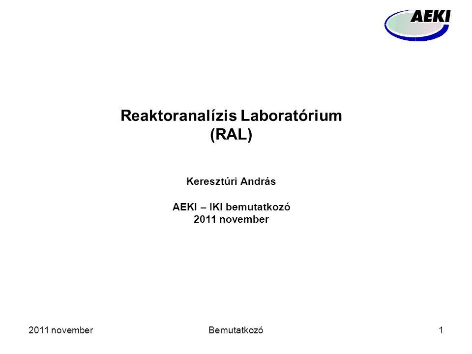 2011 novemberBemutatkozó1 Reaktoranalízis Laboratórium (RAL) Keresztúri András AEKI – IKI bemutatkozó 2011 november