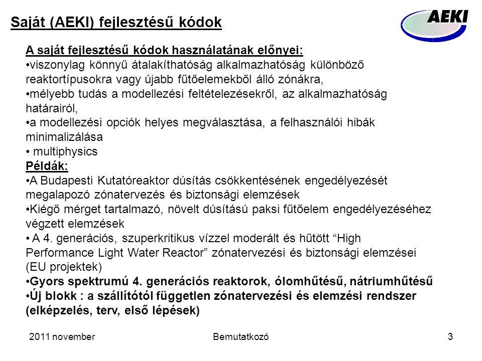 2011 novemberBemutatkozó3 Saját (AEKI) fejlesztésű kódok A saját fejlesztésű kódok használatának előnyei: viszonylag könnyű átalakíthatóság alkalmazhatóság különböző reaktortípusokra vagy újabb fűtőelemekből álló zónákra, mélyebb tudás a modellezési feltételezésekről, az alkalmazhatóság határairól, a modellezési opciók helyes megválasztása, a felhasználói hibák minimalizálása multiphysics Példák: A Budapesti Kutatóreaktor dúsítás csökkentésének engedélyezését megalapozó zónatervezés és biztonsági elemzések Kiégő mérget tartalmazó, növelt dúsítású paksi fűtőelem engedélyezéséhez végzett elemzések A 4.