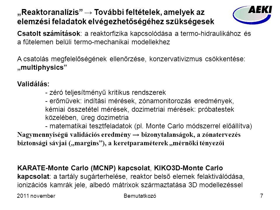 """2011 novemberBemutatkozó7 """"Reaktoranalízis → További feltételek, amelyek az elemzési feladatok elvégezhetőségéhez szükségesek Csatolt számítások: a reaktorfizika kapcsolódása a termo-hidraulikához és a fűtelemen belüli termo-mechanikai modellekhez A csatolás megfelelőségének ellenőrzése, konzervativizmus csökkentése: """"multiphysics Validálás: - zéró teljesítményű kritikus rendszerek - erőművek: indítási mérések, zónamonitorozás eredmények, kémiai összetétel mérések, dozimetriai mérések: próbatestek közelében, üreg dozimetria - matematikai tesztfeladatok (pl."""