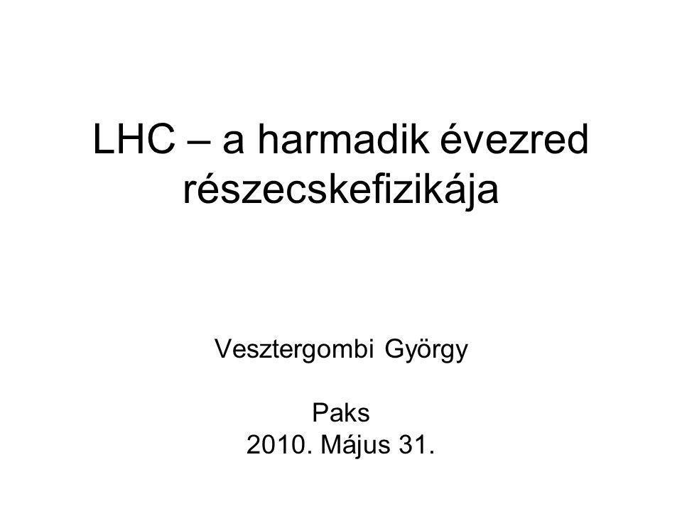 LHC – a harmadik évezred részecskefizikája Vesztergombi György Paks 2010. Május 31.
