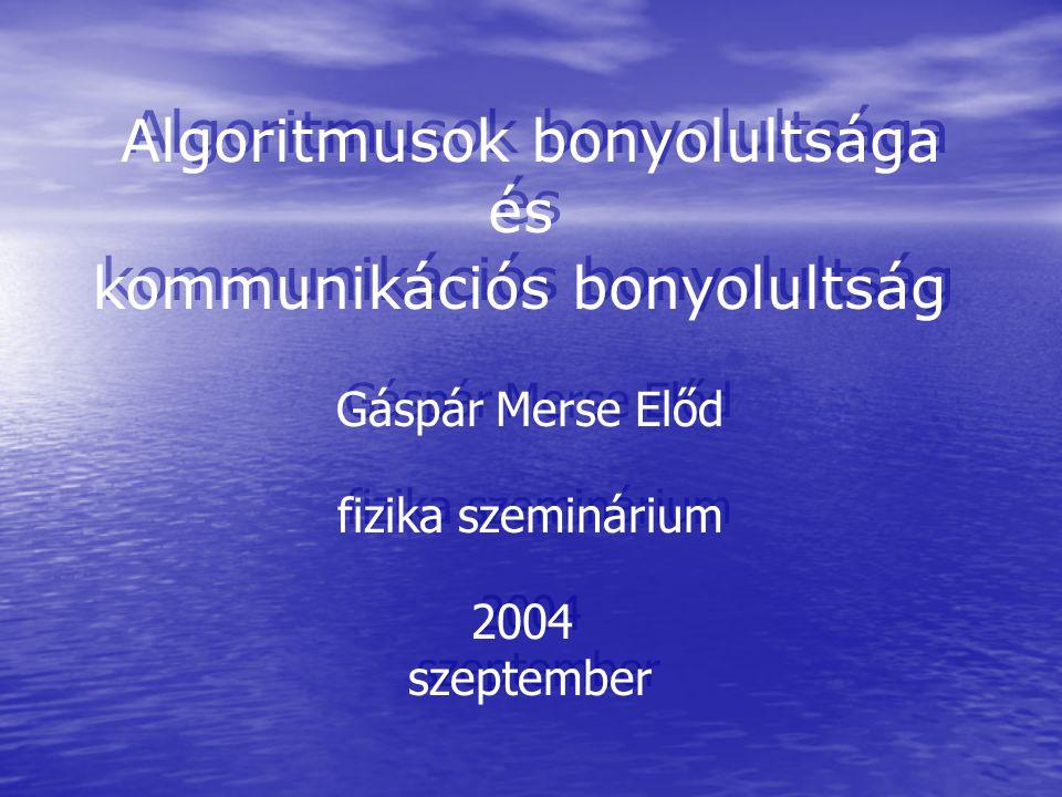 Algoritmusok bonyolultsága és kommunikációs bonyolultság Gáspár Merse Előd fizika szeminárium 2004 szeptember Algoritmusok bonyolultsága és kommunikációs bonyolultság Gáspár Merse Előd fizika szeminárium 2004 szeptember