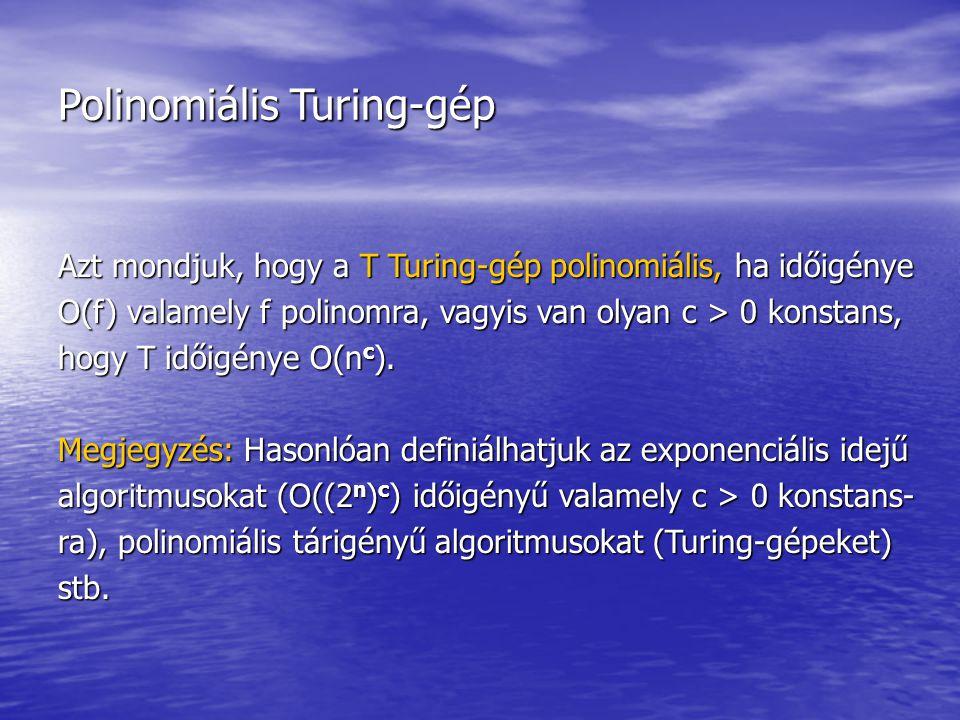 Polinomiális Turing-gép Azt mondjuk, hogy a T Turing-gép polinomiális, ha időigénye O(f) valamely f polinomra, vagyis van olyan c > 0 konstans, hogy T