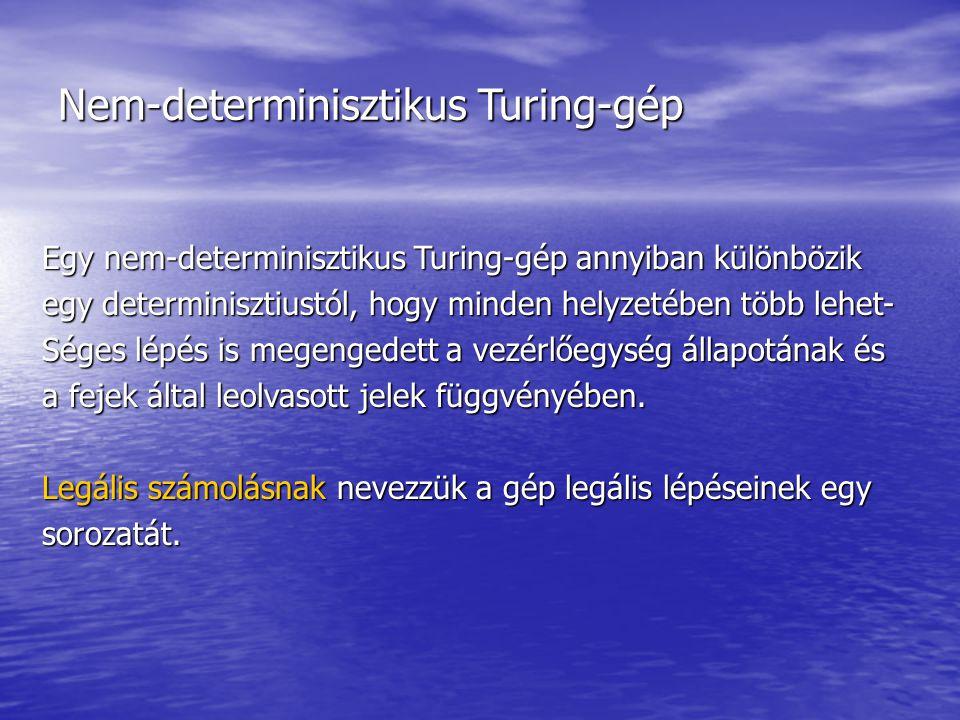 Nem-determinisztikus Turing-gép Egy nem-determinisztikus Turing-gép annyiban különbözik egy determinisztiustól, hogy minden helyzetében több lehet- Séges lépés is megengedett a vezérlőegység állapotának és a fejek által leolvasott jelek függvényében.