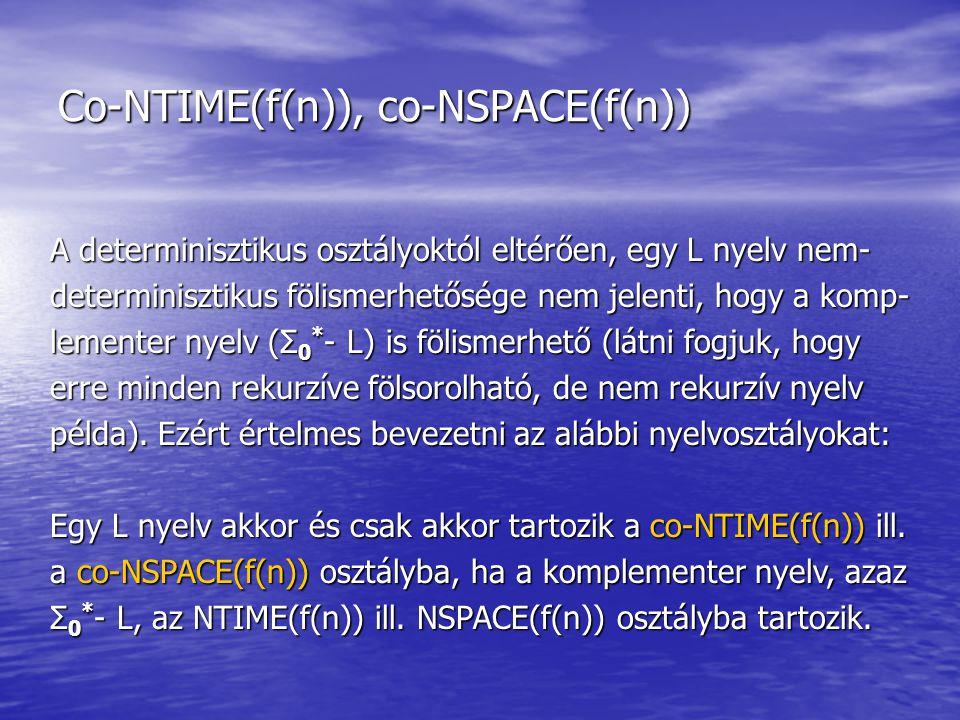 Co-NTIME(f(n)), co-NSPACE(f(n)) A determinisztikus osztályoktól eltérően, egy L nyelv nem- determinisztikus fölismerhetősége nem jelenti, hogy a komp- lementer nyelv (Σ 0 * - L) is fölismerhető (látni fogjuk, hogy erre minden rekurzíve fölsorolható, de nem rekurzív nyelv példa).