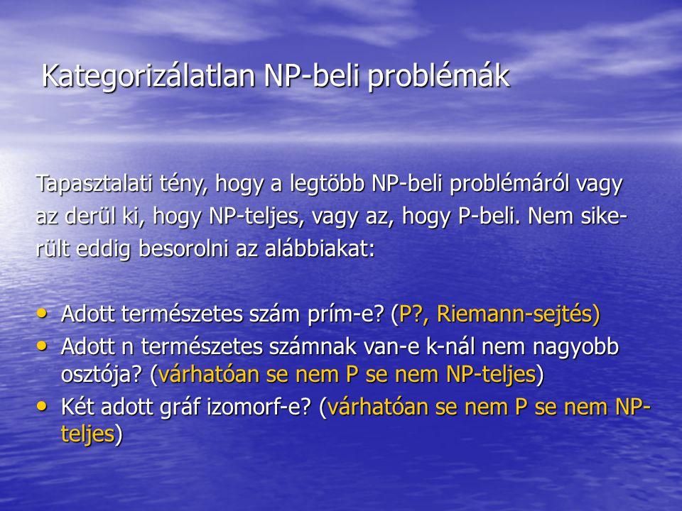 Kategorizálatlan NP-beli problémák Tapasztalati tény, hogy a legtöbb NP-beli problémáról vagy az derül ki, hogy NP-teljes, vagy az, hogy P-beli.