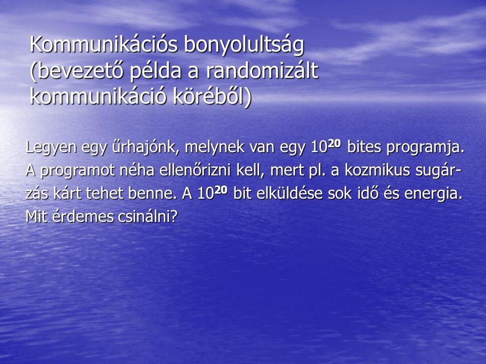 Kommunikációs bonyolultság (bevezető példa a randomizált kommunikáció köréből) Legyen egy űrhajónk, melynek van egy 10 20 bites programja. A programot