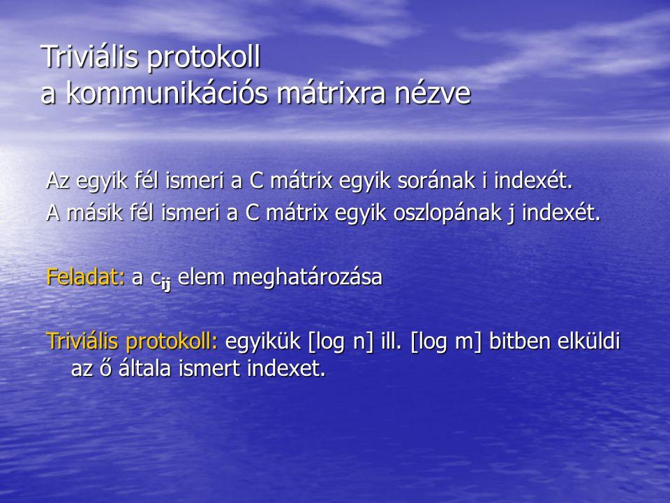 Triviális protokoll a kommunikációs mátrixra nézve Az egyik fél ismeri a C mátrix egyik sorának i indexét. A másik fél ismeri a C mátrix egyik oszlopá