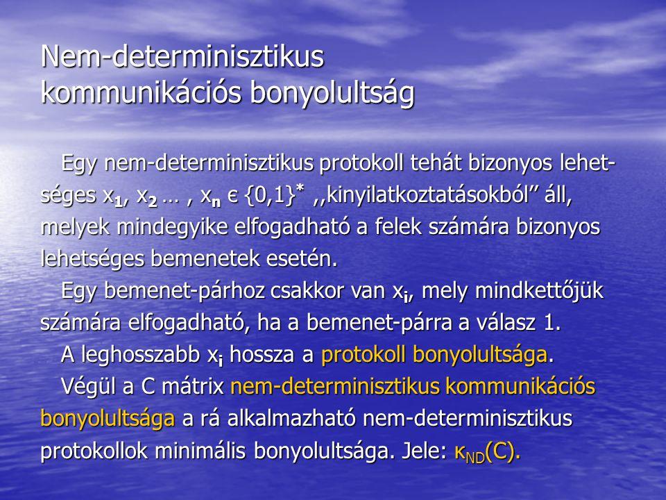 Nem-determinisztikus kommunikációs bonyolultság Egy nem-determinisztikus protokoll tehát bizonyos lehet- Egy nem-determinisztikus protokoll tehát bizonyos lehet- séges x 1, x 2 …, x n є {0,1} *,,kinyilatkoztatásokból'' áll, melyek mindegyike elfogadható a felek számára bizonyos lehetséges bemenetek esetén.