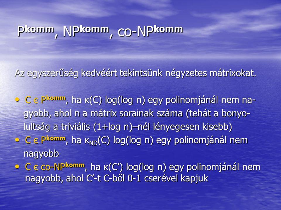 P komm, NP komm, co-NP komm Az egyszerűség kedvéért tekintsünk négyzetes mátrixokat. C є P komm, ha κ(C) log(log n) egy polinomjánál nem na- C є P kom