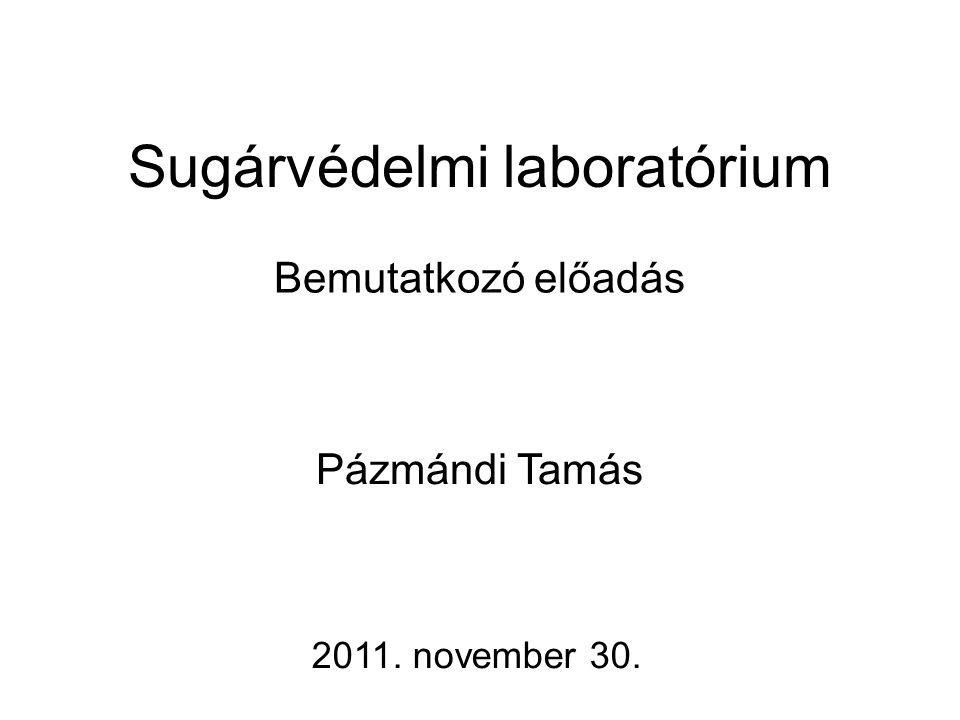 Sugárvédelmi laboratórium Bemutatkozó előadás 2011. november 30. Pázmándi Tamás