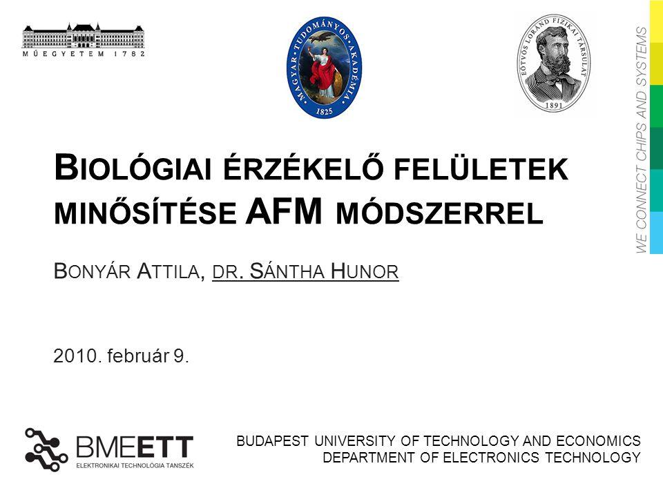 BUDAPEST UNIVERSITY OF TECHNOLOGY AND ECONOMICS DEPARTMENT OF ELECTRONICS TECHNOLOGY B IOLÓGIAI ÉRZÉKELŐ FELÜLETEK MINŐSÍTÉSE AFM MÓDSZERREL B ONYÁR A TTILA, DR.