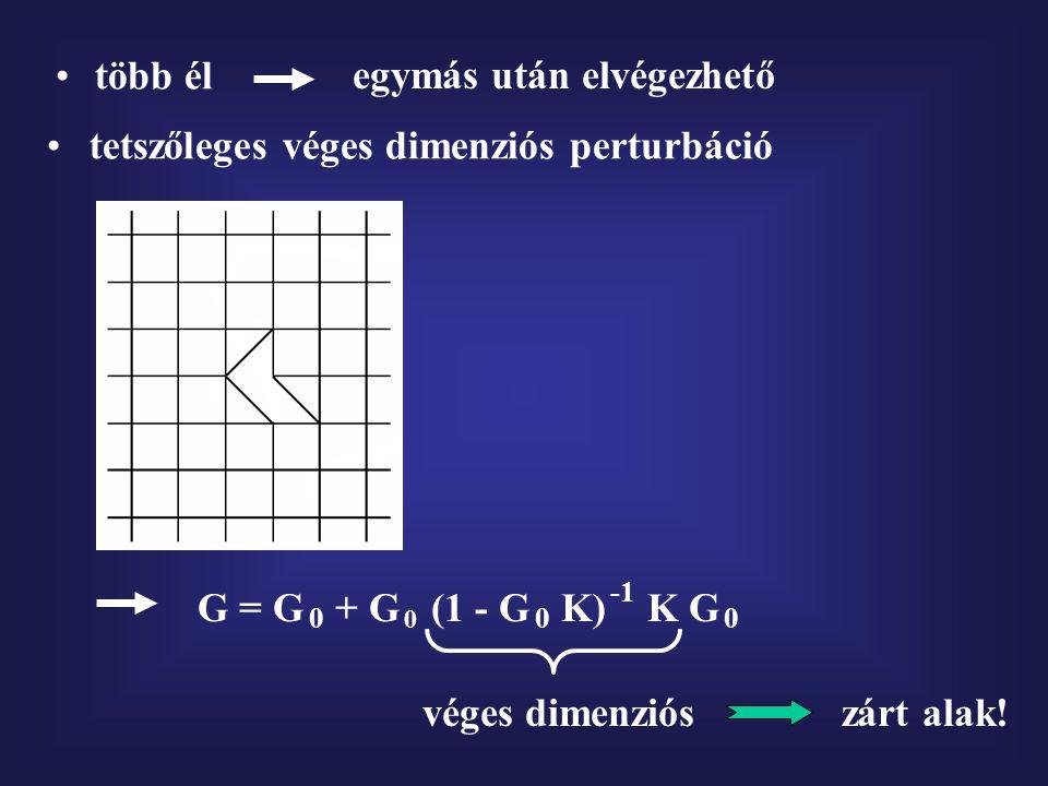 tetszőleges véges dimenziós perturbáció G = G + G (1 - G K) K G 0 0 0 véges dimenziós zárt alak! több él egymás után elvégezhető 0