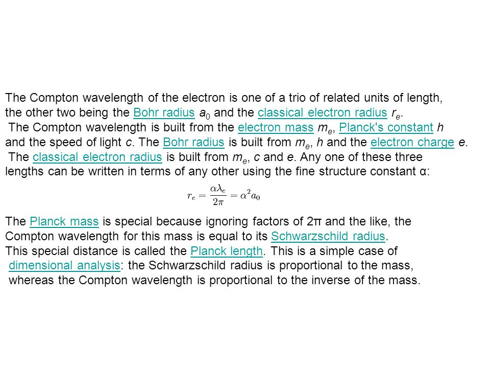 The Compton wavelength of the electron is one of a trio of related units of length, the other two being the Bohr radius a 0 and the classical electron radius r e.Bohr radiusclassical electron radius The Compton wavelength is built from the electron mass m e, Planck s constant helectron massPlanck s constant and the speed of light c.