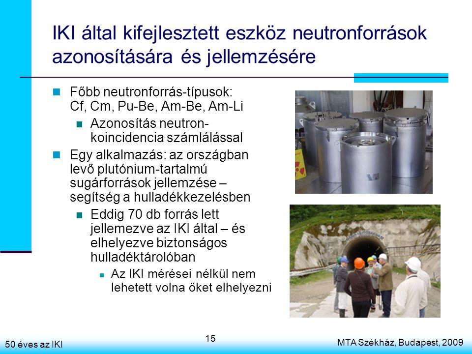 50 éves az IKI MTA Székház, Budapest, 2009 15 IKI által kifejlesztett eszköz neutronforrások azonosítására és jellemzésére Főbb neutronforrás-típusok: Cf, Cm, Pu-Be, Am-Be, Am-Li Azonosítás neutron- koincidencia számlálással Egy alkalmazás: az országban levő plutónium-tartalmú sugárforrások jellemzése – segítség a hulladékkezelésben Eddig 70 db forrás lett jellemezve az IKI által – és elhelyezve biztonságos hulladéktárolóban Az IKI mérései nélkül nem lehetett volna őket elhelyezni