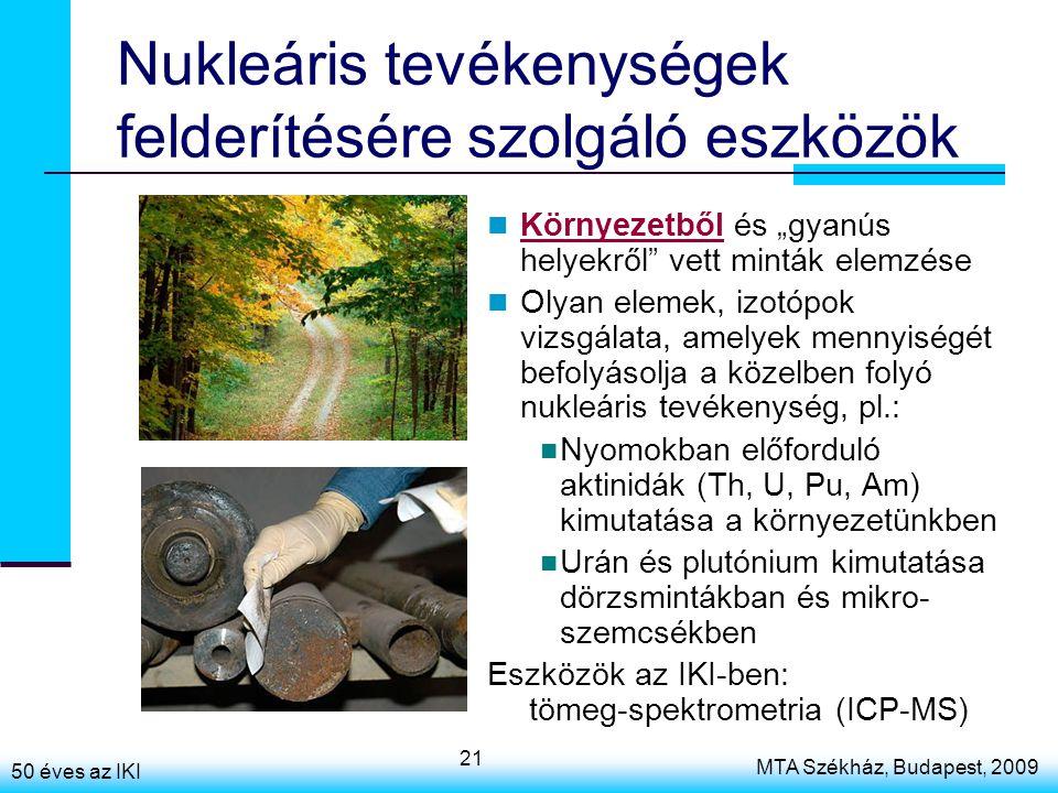 """50 éves az IKI MTA Székház, Budapest, 2009 21 Nukleáris tevékenységek felderítésére szolgáló eszközök Környezetből és """"gyanús helyekről vett minták elemzése Olyan elemek, izotópok vizsgálata, amelyek mennyiségét befolyásolja a közelben folyó nukleáris tevékenység, pl.: Nyomokban előforduló aktinidák (Th, U, Pu, Am) kimutatása a környezetünkben Urán és plutónium kimutatása dörzsmintákban és mikro- szemcsékben Eszközök az IKI-ben: tömeg-spektrometria (ICP-MS)"""