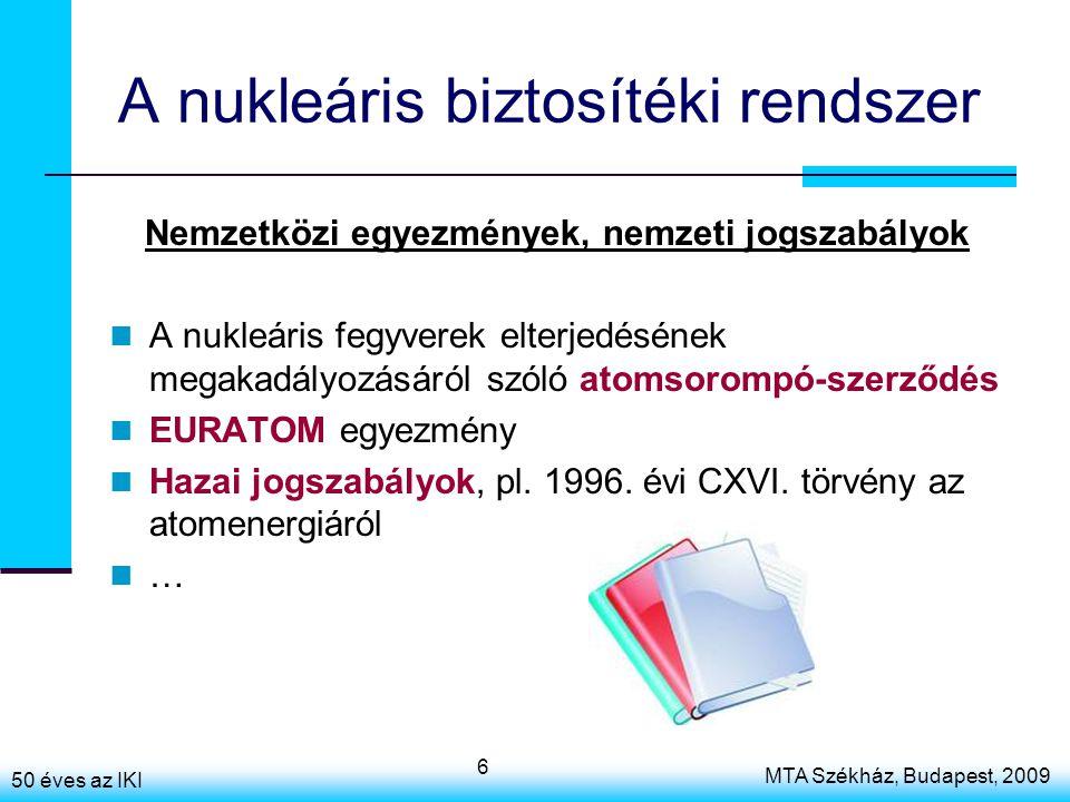 50 éves az IKI MTA Székház, Budapest, 2009 6 A nukleáris biztosítéki rendszer Nemzetközi egyezmények, nemzeti jogszabályok A nukleáris fegyverek elterjedésének megakadályozásáról szóló atomsorompó-szerződés EURATOM egyezmény Hazai jogszabályok, pl.