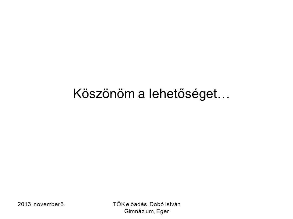 2013. november 5.TÖK előadás, Dobó István Gimnázium, Eger Köszönöm a lehetőséget…