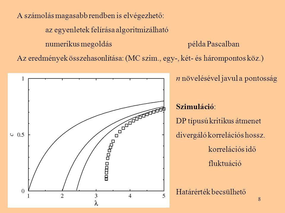 8 A számolás magasabb rendben is elvégezhető: az egyenletek felírása algoritmizálható numerikus megoldáspélda Pascalban Az eredmények összehasonlítása: (MC szim., egy-, két- és hárompontos köz.) n növelésével javul a pontosság Szimuláció: DP típusú kritikus átmenet divergáló korrelációs hossz.