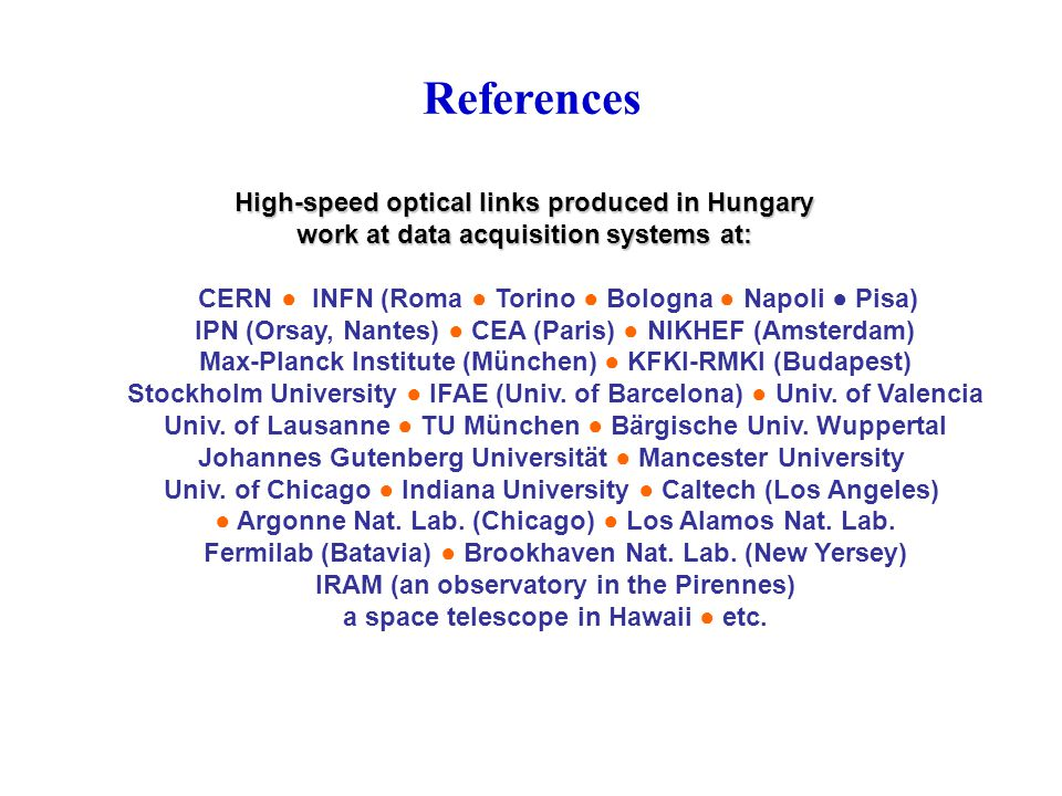 References High-speed optical links produced in Hungary work at data acquisition systems at: CERN ● INFN (Roma ● Torino ● Bologna ● Napoli ● Pisa) IPN