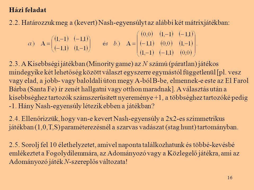 16 Házi feladat 2.2. Határozzuk meg a (kevert) Nash-egyensúlyt az alábbi két mátrixjátékban: 2.3. A Kisebbségi játékban (Minority game) az N számú (pá