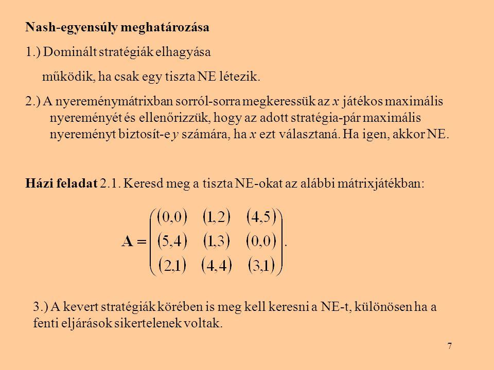 7 Nash-egyensúly meghatározása 1.) Dominált stratégiák elhagyása működik, ha csak egy tiszta NE létezik. 2.) A nyereménymátrixban sorról-sorra megkere