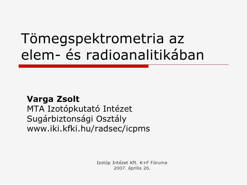 Tömegspektrometria az elem- és radioanalitikában Varga Zsolt MTA Izotópkutató Intézet Sugárbiztonsági Osztály www.iki.kfki.hu/radsec/icpms Izotóp Inté